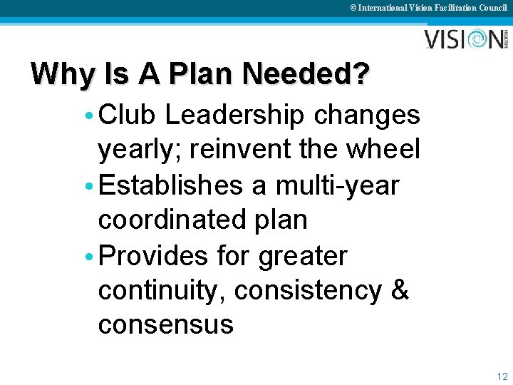 © International Vision Facilitation Council Why Is A Plan Needed? • Club Leadership changes