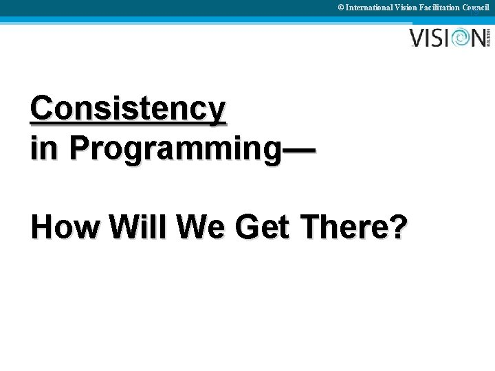 © International Vision Facilitation Council 19 Consistency in Programming— How Will We Get There?