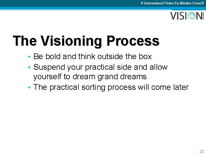 © International Vision Facilitation Council The Visioning Process • Be bold and think outside