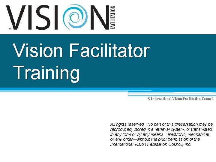 Vision Facilitator Training © International Vision Facilitation Council All rights reserved. No part of