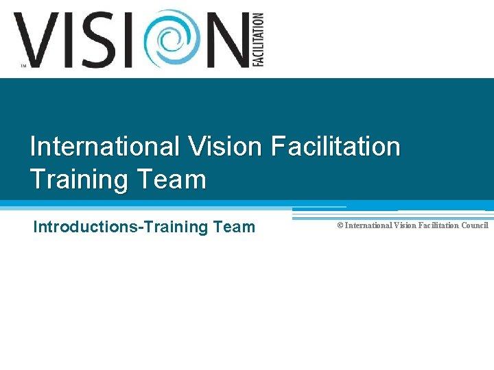 International Vision Facilitation Training Team Introductions-Training Team © International Vision Facilitation Council