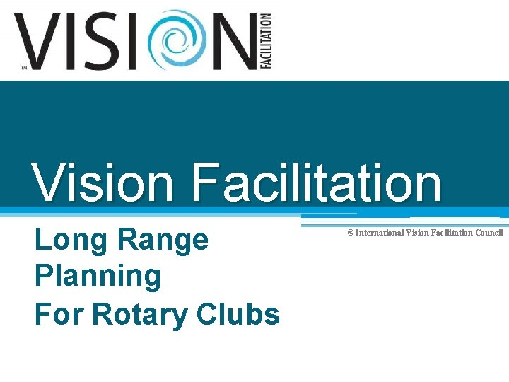 Vision Facilitation Long Range Planning For Rotary Clubs © International Vision Facilitation Council