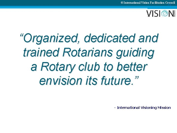 """© International Vision Facilitation Council 32 """"Organized, dedicated and trained Rotarians guiding a Rotary"""