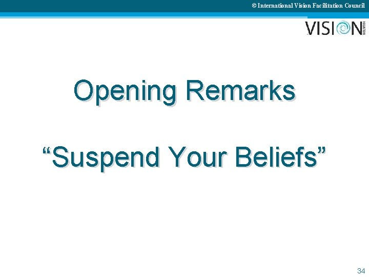 """© International Vision Facilitation Council Opening Remarks """"Suspend Your Beliefs"""" 34"""