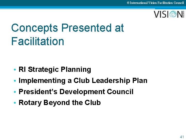© International Vision Facilitation Council Concepts Presented at Facilitation • • RI Strategic Planning