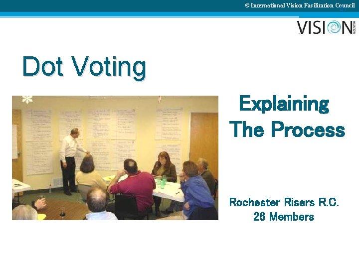 © International Vision Facilitation Council 51 Dot Voting Explaining The Process Rochester Risers R.