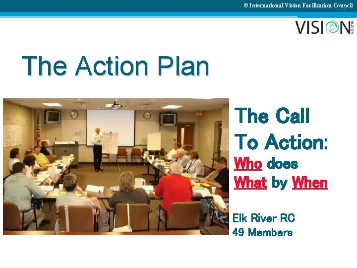 © International Vision Facilitation Council 54 The Action Plan The Call To Action: Who