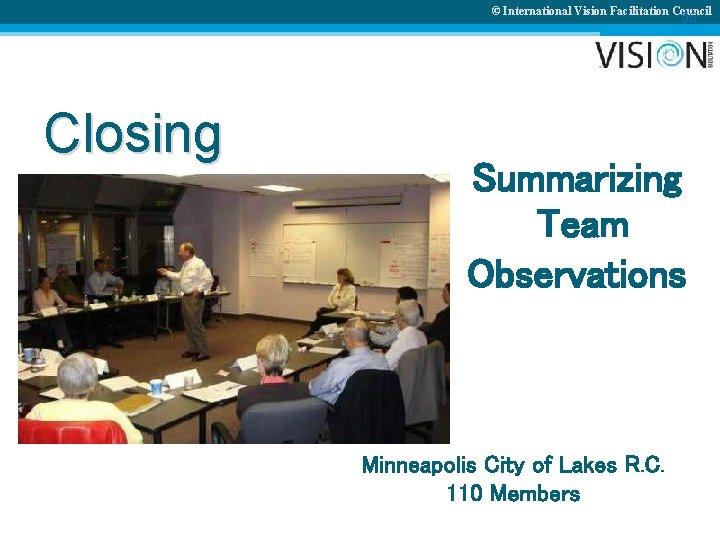 © International Vision Facilitation Council 56 Closing Summarizing Team Observations Minneapolis City of Lakes