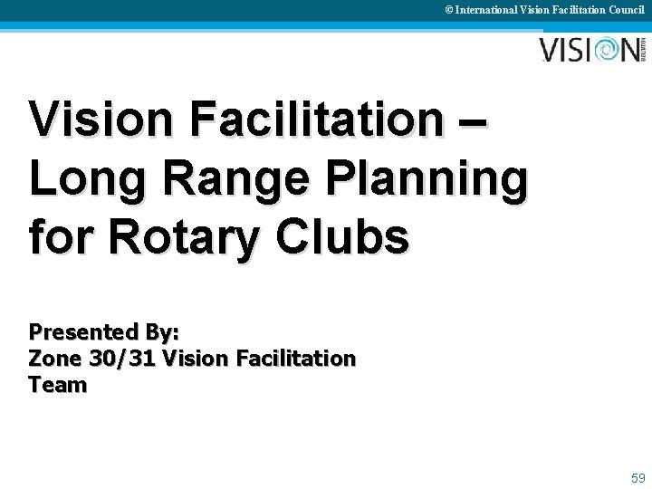 © International Vision Facilitation Council Vision Facilitation – Long Range Planning for Rotary Clubs