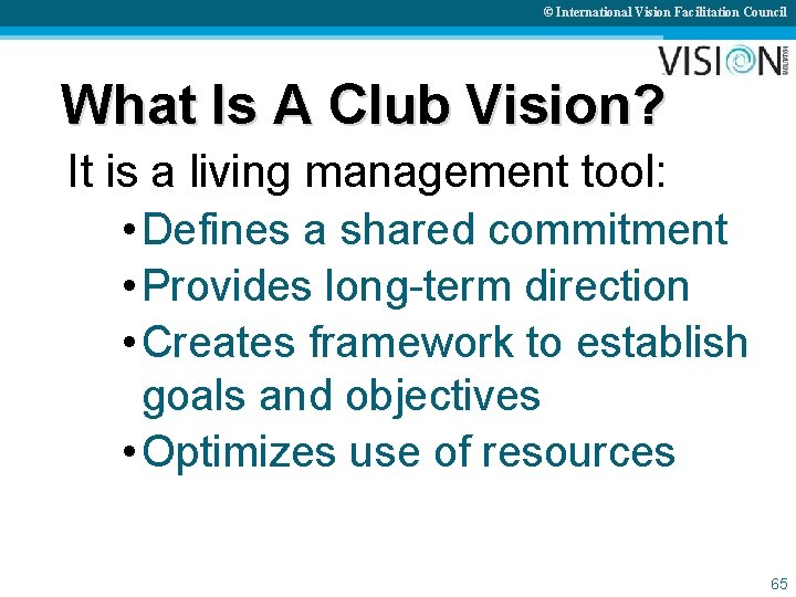 © International Vision Facilitation Council What Is A Club Vision? It is a living