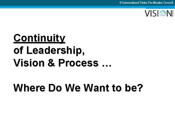 © International Vision Facilitation Council 72 Continuity of Leadership, Vision & Process … Where