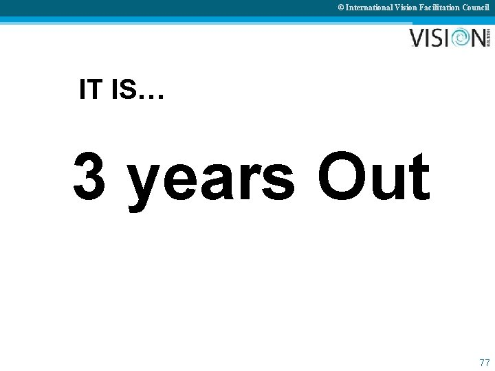 © International Vision Facilitation Council IT IS… 3 years Out 77