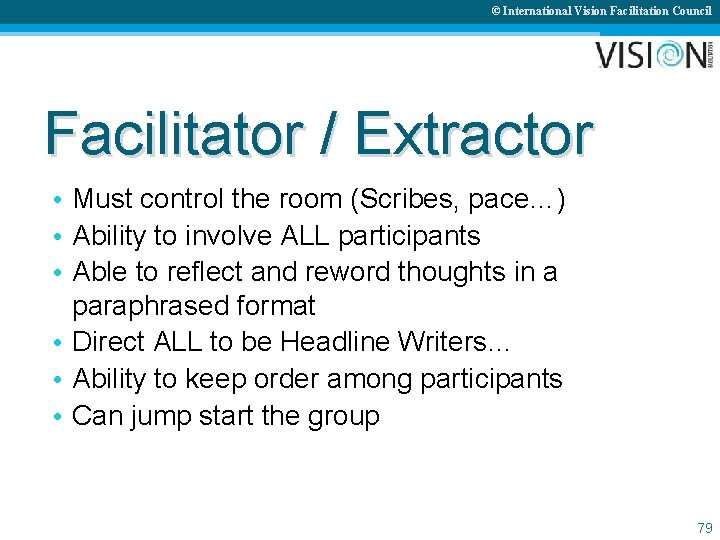 © International Vision Facilitation Council Facilitator / Extractor • Must control the room (Scribes,
