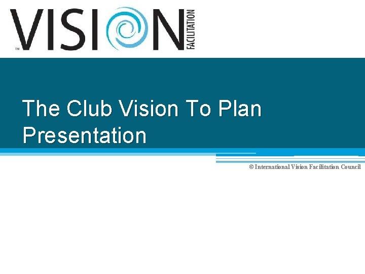 The Club Vision To Plan Presentation © International Vision Facilitation Council