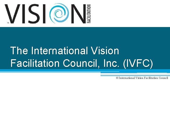 The International Vision Facilitation Council, Inc. (IVFC) © International Vision Facilitation Council