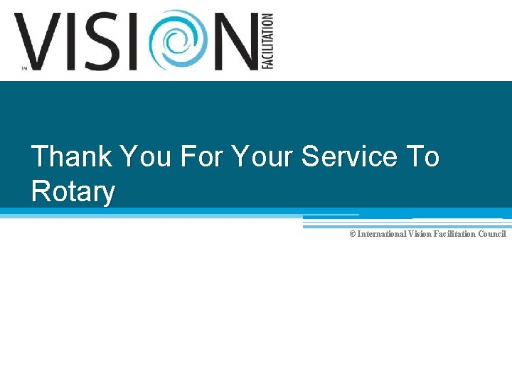 Thank You For Your Service To Rotary © International Vision Facilitation Council