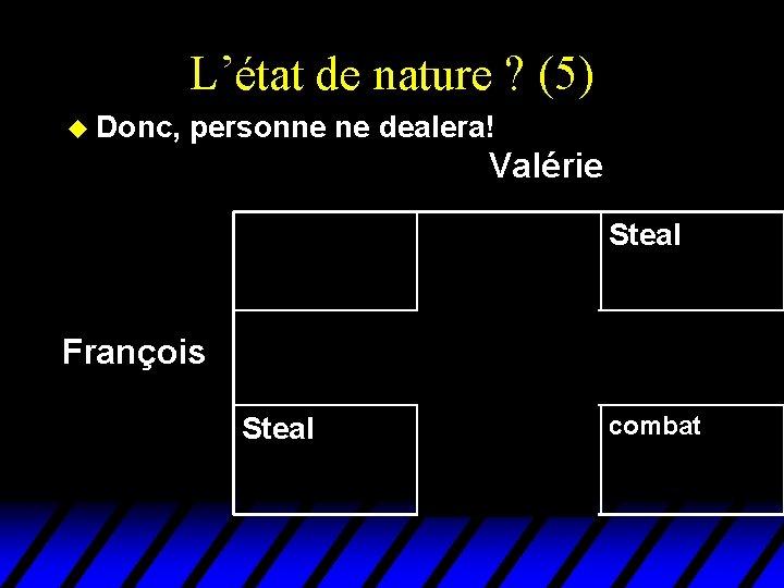 L'état de nature ? (5) u Donc, personne ne dealera! Valérie François Deal Steal
