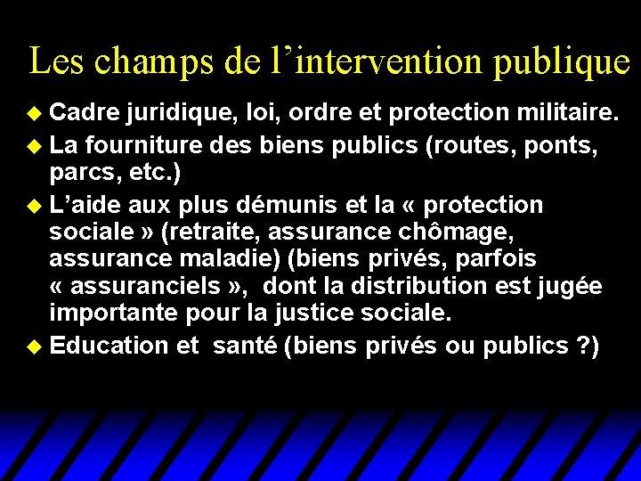 Les champs de l'intervention publique u Cadre juridique, loi, ordre et protection militaire. u