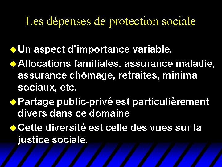 Les dépenses de protection sociale u Un aspect d'importance variable. u Allocations familiales, assurance