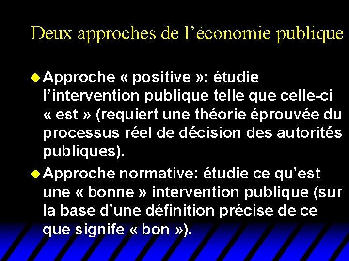 Deux approches de l'économie publique u Approche « positive » : étudie l'intervention publique