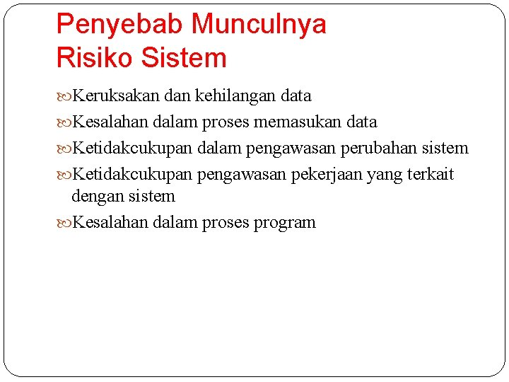 Penyebab Munculnya Risiko Sistem Keruksakan dan kehilangan data Kesalahan dalam proses memasukan data Ketidakcukupan