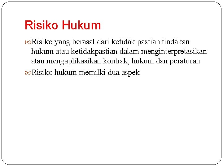 Risiko Hukum Risiko yang berasal dari ketidak pastian tindakan hukum atau ketidakpastian dalam menginterpretasikan