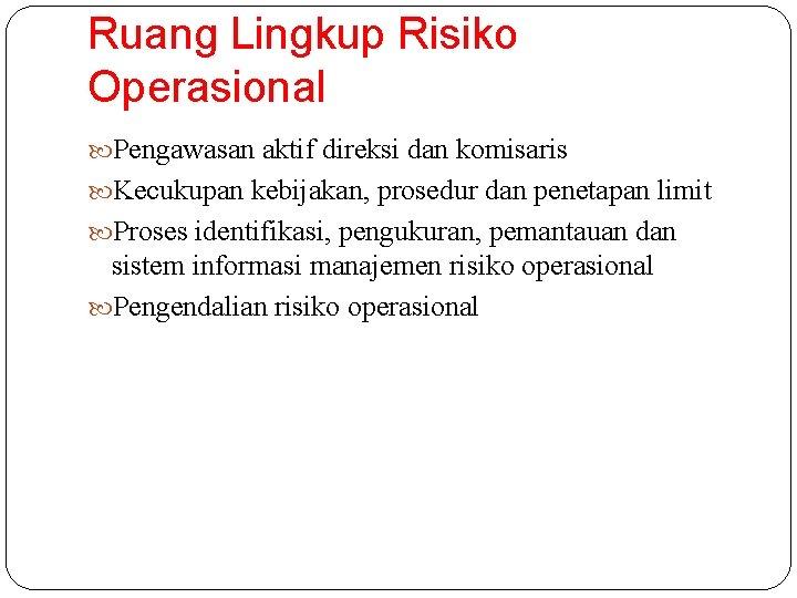 Ruang Lingkup Risiko Operasional Pengawasan aktif direksi dan komisaris Kecukupan kebijakan, prosedur dan penetapan