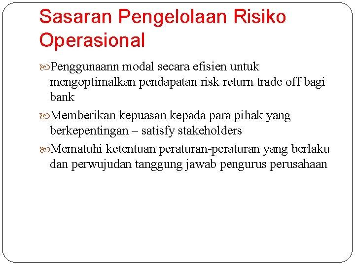 Sasaran Pengelolaan Risiko Operasional Penggunaann modal secara efisien untuk mengoptimalkan pendapatan risk return trade