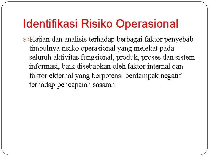 Identifikasi Risiko Operasional Kajian dan analisis terhadap berbagai faktor penyebab timbulnya risiko operasional yang