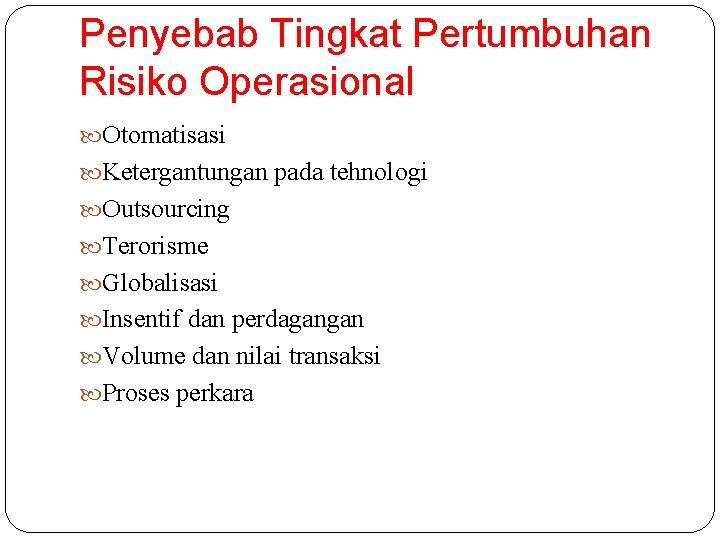 Penyebab Tingkat Pertumbuhan Risiko Operasional Otomatisasi Ketergantungan pada tehnologi Outsourcing Terorisme Globalisasi Insentif dan