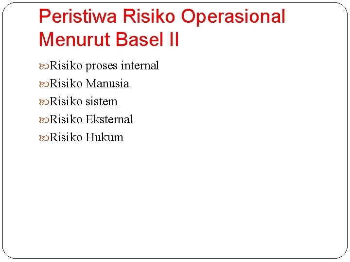 Peristiwa Risiko Operasional Menurut Basel II Risiko proses internal Risiko Manusia Risiko sistem Risiko