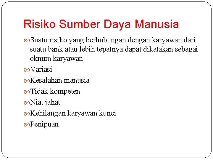 Risiko Sumber Daya Manusia Suatu risiko yang berhubungan dengan karyawan dari suatu bank atau