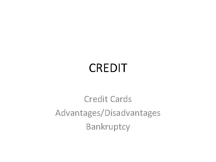 CREDIT Credit Cards Advantages/Disadvantages Bankruptcy