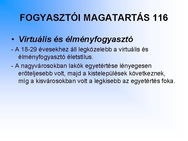 FOGYASZTÓI MAGATARTÁS 116 • Virtuális és élményfogyasztó - A 18 -29 évesekhez áll legközelebb