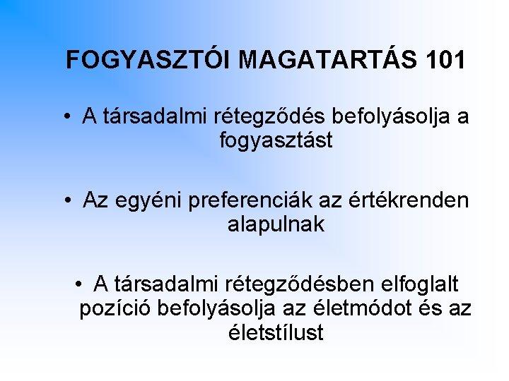 FOGYASZTÓI MAGATARTÁS 101 • A társadalmi rétegződés befolyásolja a fogyasztást • Az egyéni preferenciák