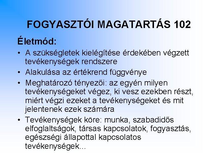 FOGYASZTÓI MAGATARTÁS 102 Életmód: • A szükségletek kielégítése érdekében végzett tevékenységek rendszere • Alakulása