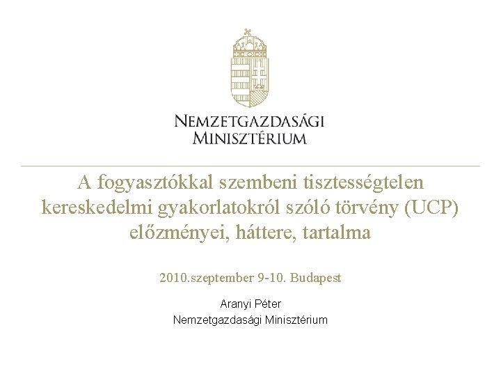 A fogyasztókkal szembeni tisztességtelen kereskedelmi gyakorlatokról szóló törvény (UCP) előzményei, háttere, tartalma 2010. szeptember