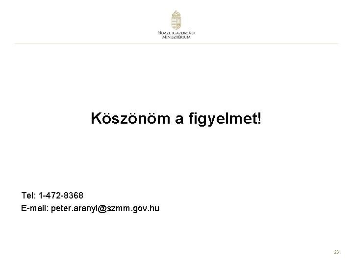 Köszönöm a figyelmet! Tel: 1 -472 -8368 E-mail: peter. aranyi@szmm. gov. hu 23