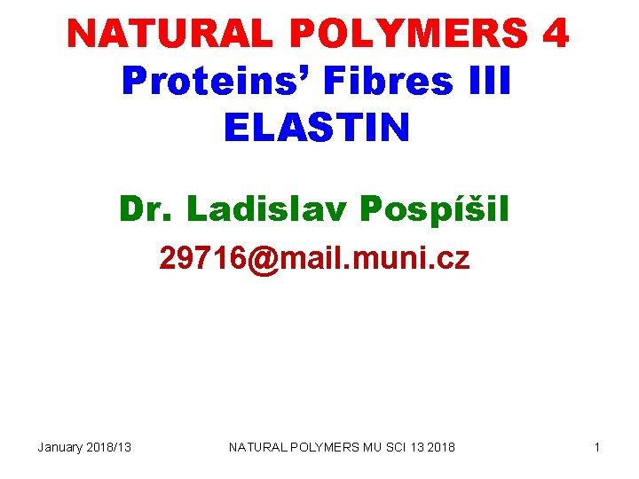 NATURAL POLYMERS 4 Proteins' Fibres III ELASTIN Dr. Ladislav Pospíšil 29716@mail. muni. cz January
