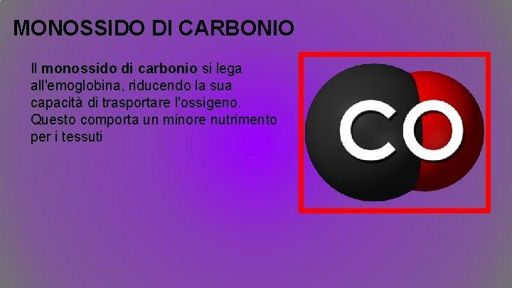 MONOSSIDO DI CARBONIO Il monossido di carbonio si lega all'emoglobina, riducendo la sua capacità