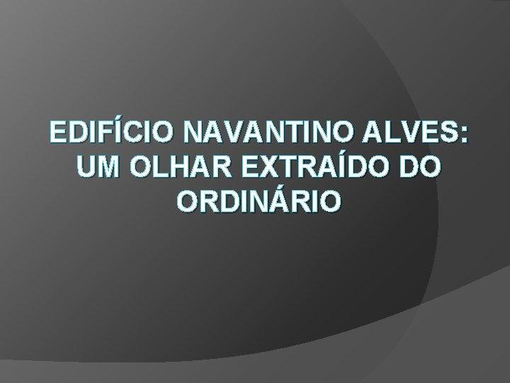 EDIFÍCIO NAVANTINO ALVES: UM OLHAR EXTRAÍDO DO ORDINÁRIO