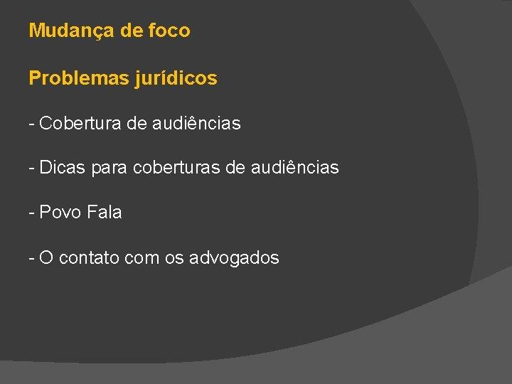 Mudança de foco Problemas jurídicos - Cobertura de audiências - Dicas para coberturas de