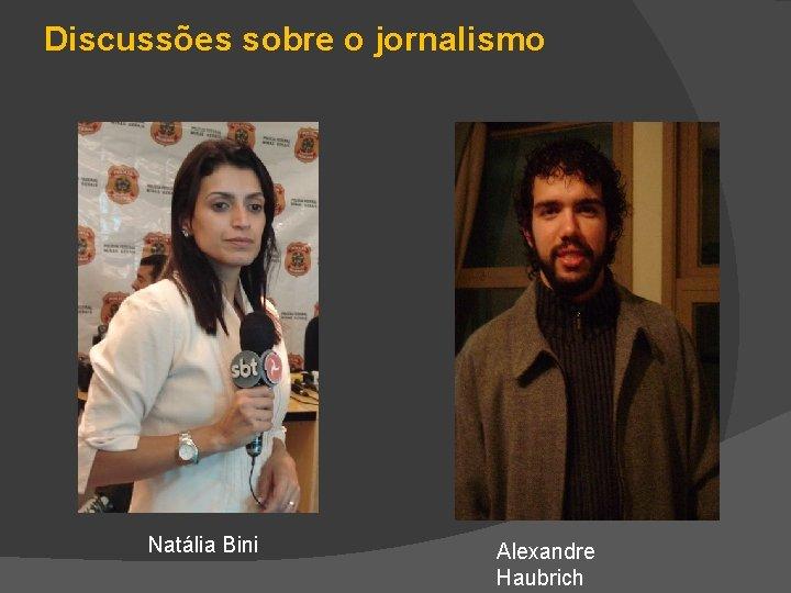 Discussões sobre o jornalismo Natália Bini Alexandre Haubrich