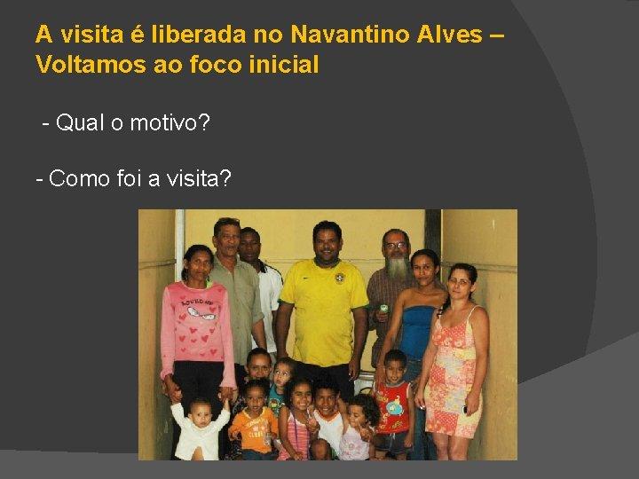A visita é liberada no Navantino Alves – Voltamos ao foco inicial - Qual