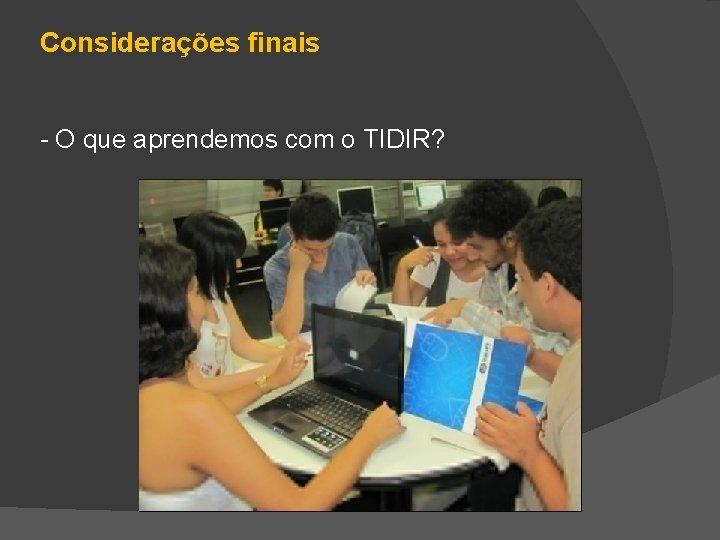 Considerações finais - O que aprendemos com o TIDIR?