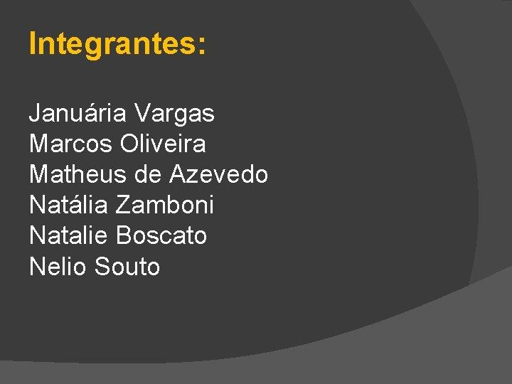 Integrantes: Januária Vargas Marcos Oliveira Matheus de Azevedo Natália Zamboni Natalie Boscato Nelio Souto