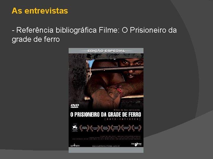 As entrevistas - Referência bibliográfica Filme: O Prisioneiro da grade de ferro