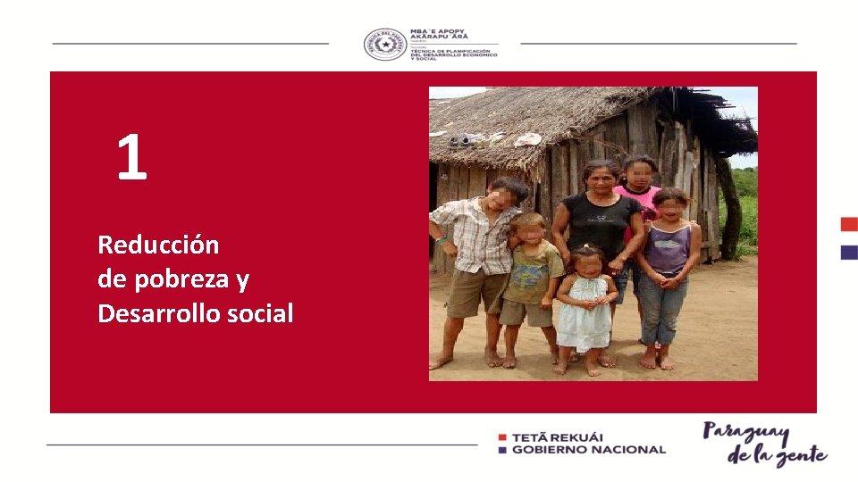 1 Reducción de pobreza y Desarrollo social