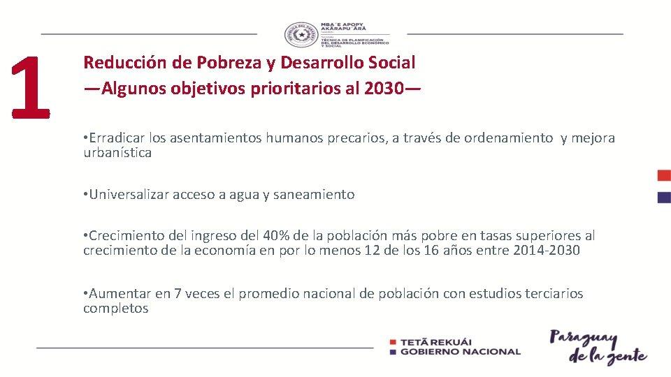 1 Reducción de Pobreza y Desarrollo Social —Algunos objetivos prioritarios al 2030— • Erradicar