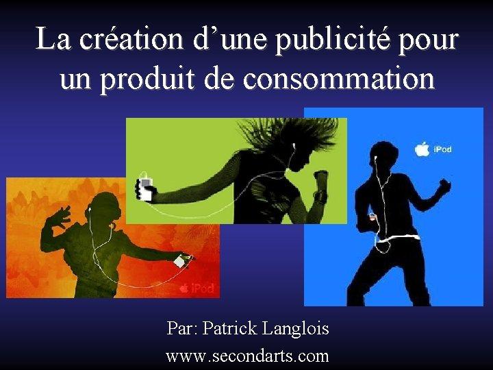 La création d'une publicité pour un produit de consommation Par: Patrick Langlois www. secondarts.